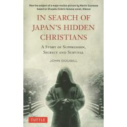 IN SEARCH OF JAPAN'S HIDDEN CHRISTIANS A STORY OF SUPPRESSIONSECRECY AND SURVIVAL