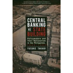 CENTRAL BANKING AS STATE BUILDING Policymakers and Their Nationalism in the Philippines1933-1964 [KYOTO CSEAS SERIES ON ASIAN S