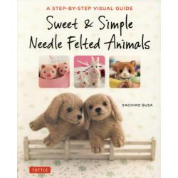Sweet & Simple Needle Felted Animals A STEP-BY-STEP VISUAL GUIDE