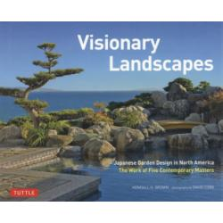 Visionary Landscapes Japanese Garden Design in North America The Work of Five Contemporary Masters