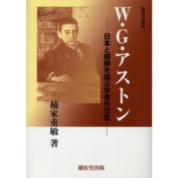 W.G.アストン 日本と朝鮮を結ぶ学者外交官 [東西交流叢書 11]