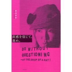 直感を信じて、進め。 DO WITHOUT QUESTIONING-AT THE DROP OF A HAT!