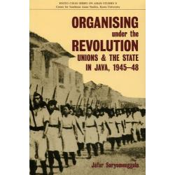 ORGANISING under the REVOLUTION Unions and the State in Java1945-48 [KYOTO CSEAS SERIES ON ASIAN STUDIES 9]